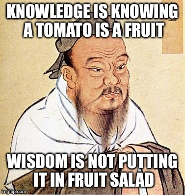 The difference between knowledge and wisdom | KNOWLEDGE IS KNOWING A TOMATO IS A FRUIT WISDOM IS NOT PUTTING IT IN FRUIT SALAD | image tagged in confucius,tomato,fruit | made w/ Imgflip meme maker