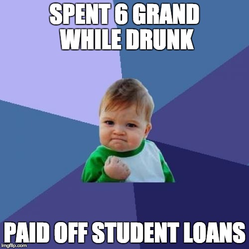 Success Kid Meme | SPENT 6 GRAND WHILE DRUNK PAID OFF STUDENT LOANS | image tagged in memes,success kid,AdviceAnimals | made w/ Imgflip meme maker