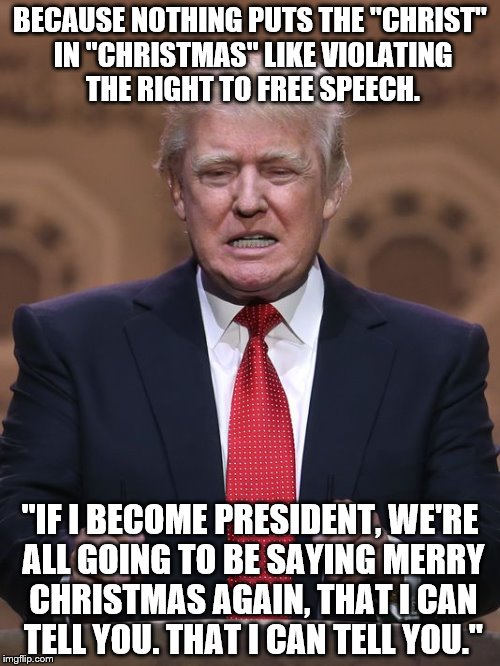 "Donald Trump | BECAUSE NOTHING PUTS THE ""CHRIST"" IN ""CHRISTMAS"" LIKE VIOLATING THE RIGHT TO FREE SPEECH. ""IF I BECOME PRESIDENT, WE'RE ALL GOING TO BE SAYI 