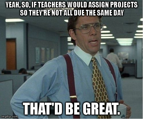 That Would Be Great | YEAH, SO, IF TEACHERS WOULD ASSIGN PROJECTS SO THEY'RE NOT ALL DUE THE SAME DAY THAT'D BE GREAT. | image tagged in memes,thatd be great,college | made w/ Imgflip meme maker