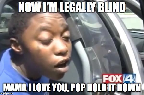 blind | NOW I'M LEGALLY BLIND MAMA I LOVE YOU, POP HOLD IT DOWN | image tagged in blind | made w/ Imgflip meme maker