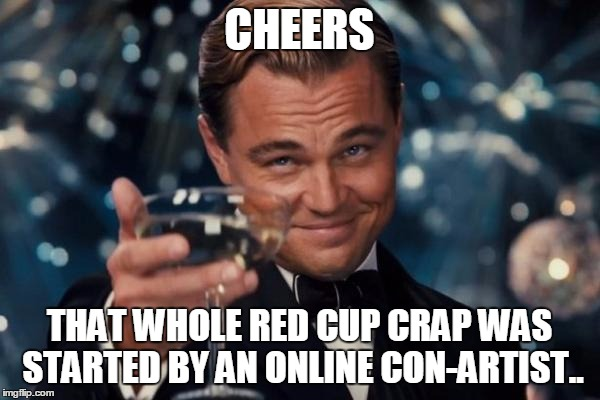 Leonardo Dicaprio Cheers Meme | CHEERS THAT WHOLE RED CUP CRAP WAS STARTED BY AN ONLINE CON-ARTIST.. | image tagged in memes,leonardo dicaprio cheers | made w/ Imgflip meme maker