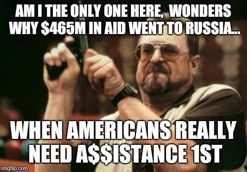 Am I The Only One Around Here Meme | AM I THE ONLY ONE HERE,  WONDERS WHY $465M IN AID WENT TO RUSSIA... WHEN AMERICANS REALLY NEED A$$ISTANCE 1ST | image tagged in memes,am i the only one around here | made w/ Imgflip meme maker
