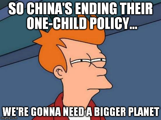 Futurama Fry Meme | SO CHINA'S ENDING THEIR ONE-CHILD POLICY... WE'RE GONNA NEED A BIGGER PLANET | image tagged in memes,futurama fry | made w/ Imgflip meme maker