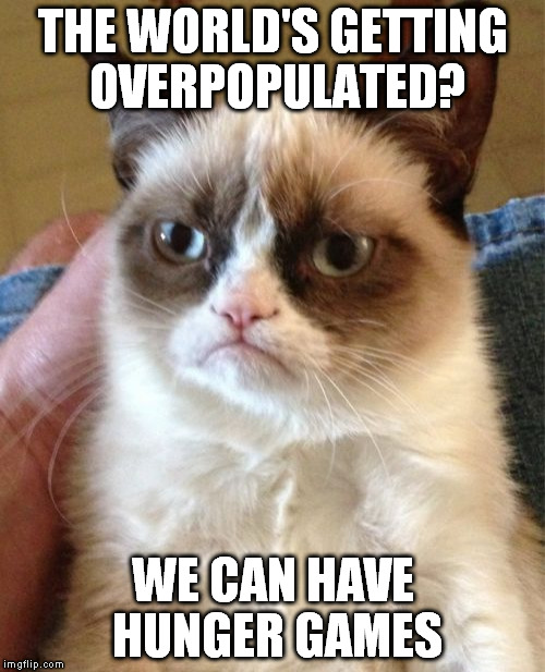 Grumpy Cat Meme | THE WORLD'S GETTING OVERPOPULATED? WE CAN HAVE HUNGER GAMES | image tagged in memes,grumpy cat | made w/ Imgflip meme maker