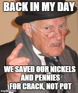 Back In My Day Meme | BACK IN MY DAY WE SAVED OUR NICKELS AND PENNIES FOR CRACK, NOT POT | image tagged in memes,back in my day | made w/ Imgflip meme maker