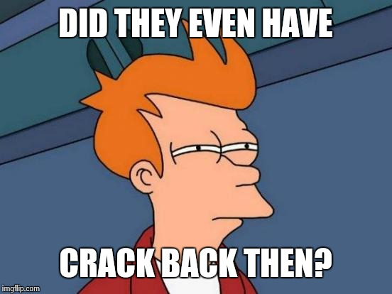 Futurama Fry Meme | DID THEY EVEN HAVE CRACK BACK THEN? | image tagged in memes,futurama fry | made w/ Imgflip meme maker