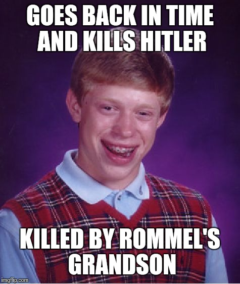 Bad Luck Brian Meme | GOES BACK IN TIME AND KILLS HITLER KILLED BY ROMMEL'S GRANDSON | image tagged in memes,bad luck brian | made w/ Imgflip meme maker