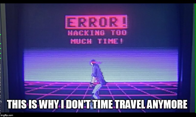 THIS IS WHY I DON'T TIME TRAVEL ANYMORE | made w/ Imgflip meme maker