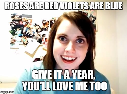 Overly Attached Girlfriend Meme | ROSES ARE RED VIOLETS ARE BLUE GIVE IT A YEAR, YOU'LL LOVE ME TOO | image tagged in memes,overly attached girlfriend | made w/ Imgflip meme maker