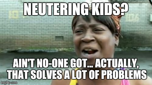 Aint Nobody Got Time For That Meme | NEUTERING KIDS? AIN'T NO-ONE GOT... ACTUALLY, THAT SOLVES A LOT OF PROBLEMS | image tagged in memes,aint nobody got time for that | made w/ Imgflip meme maker