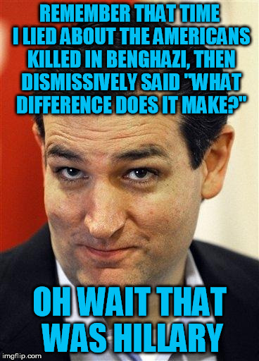 "Bashful Ted Cruz | REMEMBER THAT TIME I LIED ABOUT THE AMERICANS KILLED IN BENGHAZI, THEN DISMISSIVELY SAID ""WHAT DIFFERENCE DOES IT MAKE?"" OH WAIT THAT WAS HI 