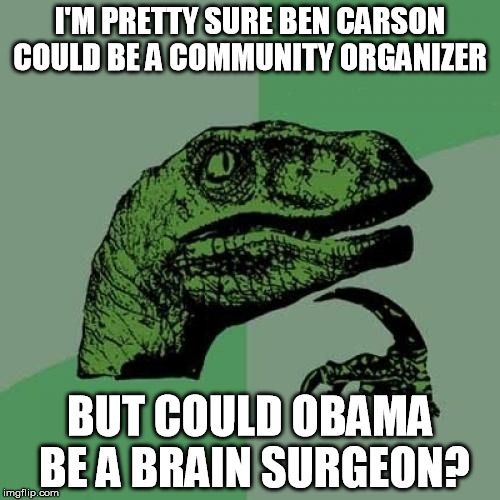 Philosoraptor | I'M PRETTY SURE BEN CARSON COULD BE A COMMUNITY ORGANIZER BUT COULD OBAMA BE A BRAIN SURGEON? | image tagged in memes,philosoraptor,barack obama,ben carson | made w/ Imgflip meme maker