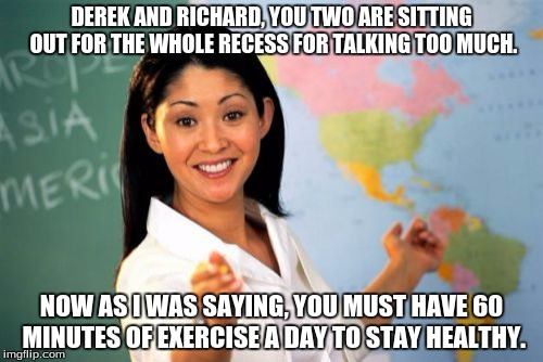 Unhelpful High School Teacher Meme | DEREK AND RICHARD, YOU TWO ARE SITTING OUT FOR THE WHOLE RECESS FOR TALKING TOO MUCH. NOW AS I WAS SAYING, YOU MUST HAVE 60 MINUTES OF EXERC | image tagged in memes,unhelpful high school teacher | made w/ Imgflip meme maker