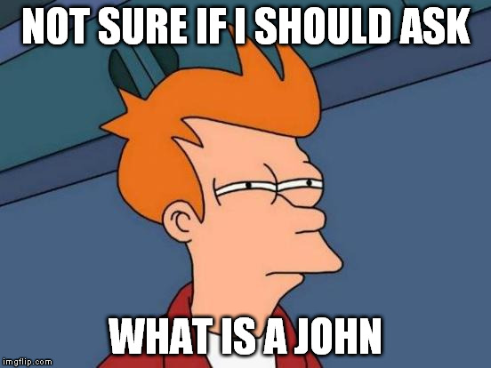 Futurama Fry Meme | NOT SURE IF I SHOULD ASK WHAT IS A JOHN | image tagged in memes,futurama fry | made w/ Imgflip meme maker