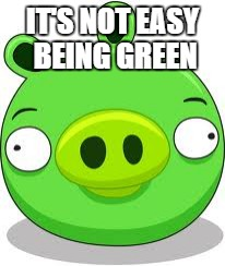 Angry Birds Pig | IT'S NOT EASY BEING GREEN | image tagged in memes,angry birds pig | made w/ Imgflip meme maker