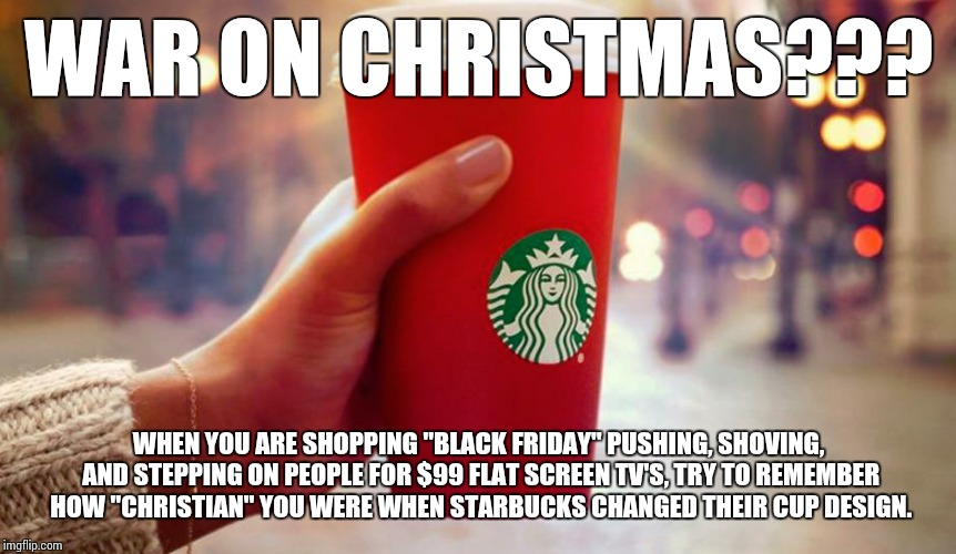 "Starbucks red cup | WAR ON CHRISTMAS??? WHEN YOU ARE SHOPPING ""BLACK FRIDAY"" PUSHING, SHOVING, AND STEPPING ON PEOPLE FOR $99 FLAT SCREEN TV'S, TRY TO REMEMBER  