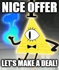 NICE OFFER LET'S MAKE A DEAL! | image tagged in bill cipher | made w/ Imgflip meme maker