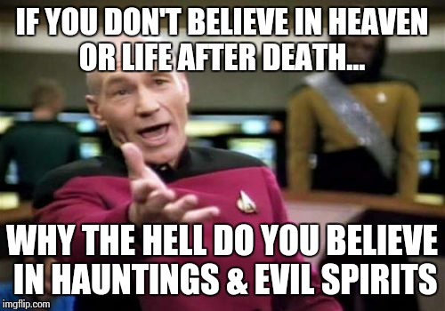 Picard Wtf Meme | IF YOU DON'T BELIEVE IN HEAVEN OR LIFE AFTER DEATH... WHY THE HELL DO YOU BELIEVE IN HAUNTINGS & EVIL SPIRITS | image tagged in memes,picard wtf | made w/ Imgflip meme maker