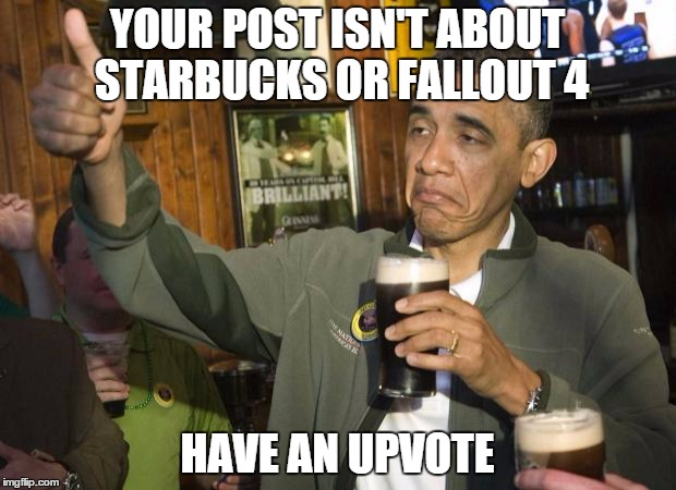 Obama beer | YOUR POST ISN'T ABOUT STARBUCKS OR FALLOUT 4 HAVE AN UPVOTE | image tagged in obama beer,AdviceAnimals | made w/ Imgflip meme maker