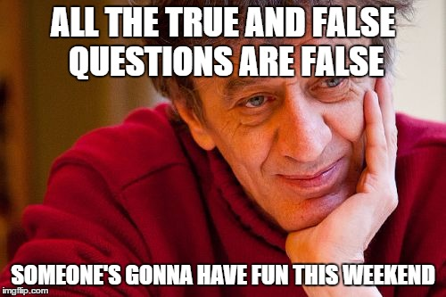 Really Evil College Teacher | ALL THE TRUE AND FALSE QUESTIONS ARE FALSE SOMEONE'S GONNA HAVE FUN THIS WEEKEND | image tagged in memes,really evil college teacher | made w/ Imgflip meme maker