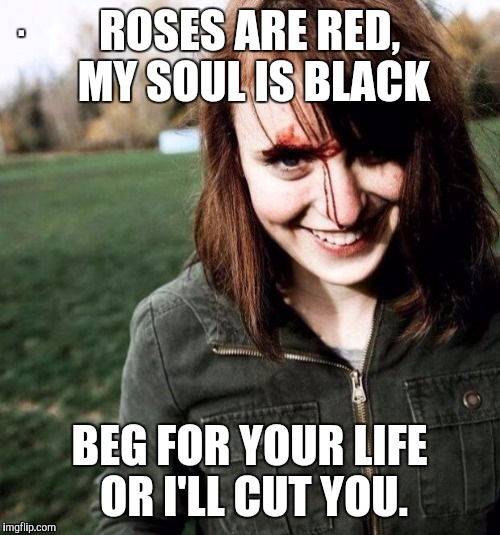 ROSES ARE RED, MY SOUL IS BLACK BEG FOR YOUR LIFE OR I'LL CUT YOU. | made w/ Imgflip meme maker