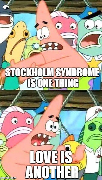 Put It Somewhere Else Patrick Meme | STOCKHOLM SYNDROME IS ONE THING LOVE IS ANOTHER | image tagged in memes,put it somewhere else patrick | made w/ Imgflip meme maker