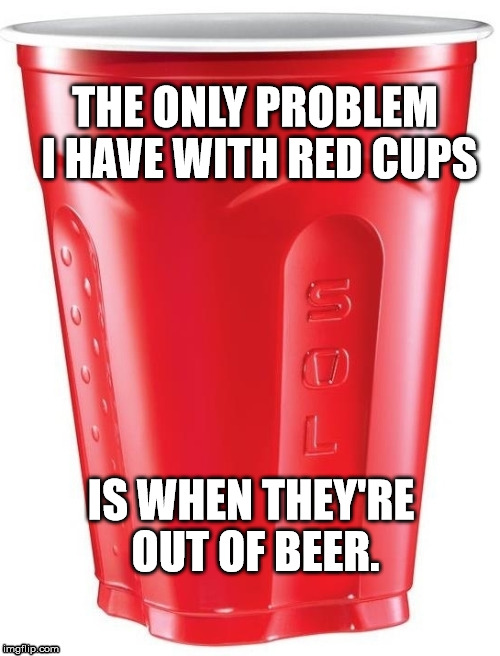 THE ONLY PROBLEM I HAVE WITH RED CUPS IS WHEN THEY'RE OUT OF BEER. | image tagged in red cup,starbucks red cup,war on christmas | made w/ Imgflip meme maker