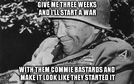 GIVE ME THREE WEEKS AND I'LL START A WAR WITH THEM COMMIE BASTARDS AND MAKE IT LOOK LIKE THEY STARTED IT | made w/ Imgflip meme maker