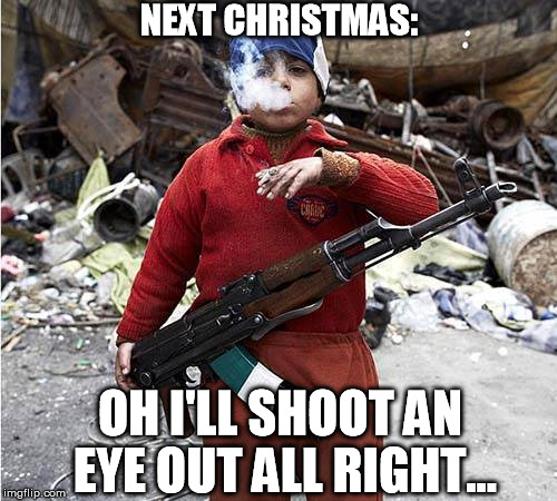 Child Soldier | NEXT CHRISTMAS: OH I'LL SHOOT AN EYE OUT ALL RIGHT... | image tagged in child soldier | made w/ Imgflip meme maker