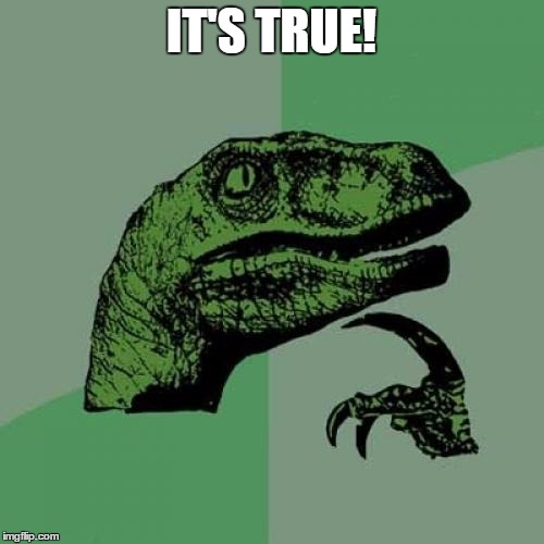 Philosoraptor Meme | IT'S TRUE! | image tagged in memes,philosoraptor | made w/ Imgflip meme maker