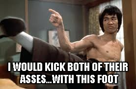 Bruce Lee Kick | I WOULD KICK BOTH OF THEIR ASSES...WITH THIS FOOT | image tagged in bruce lee kick | made w/ Imgflip meme maker