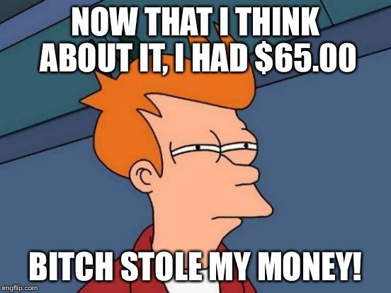Futurama Fry Meme | NOW THAT I THINK ABOUT IT, I HAD $65.00 B**CH STOLE MY MONEY! | image tagged in memes,futurama fry | made w/ Imgflip meme maker