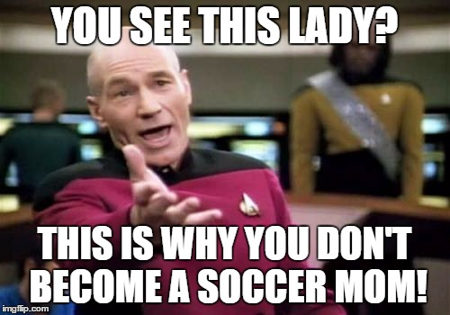 Picard Wtf Meme | YOU SEE THIS LADY? THIS IS WHY YOU DON'T BECOME A SOCCER MOM! | image tagged in memes,picard wtf | made w/ Imgflip meme maker