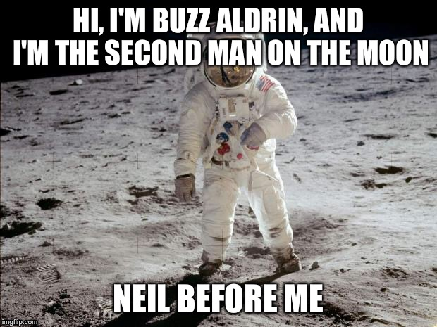 I don't know if this meme has bee made before, so I don't care if you yell repost | HI, I'M BUZZ ALDRIN, AND I'M THE SECOND MAN ON THE MOON NEIL BEFORE ME | image tagged in moon landing | made w/ Imgflip meme maker