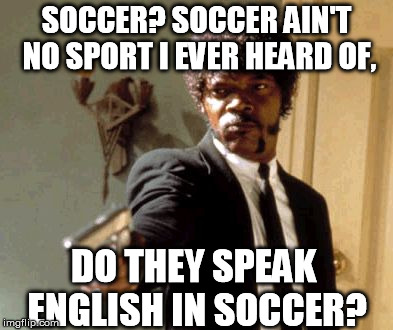 Say Soccer one more time, I dare you! | SOCCER? SOCCER AIN'T NO SPORT I EVER HEARD OF, DO THEY SPEAK ENGLISH IN SOCCER? | image tagged in memes,say that again i dare you,pulp fiction,soccer | made w/ Imgflip meme maker