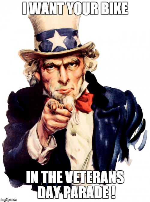 Uncle Sam | I WANT YOUR BIKE IN THE VETERANS DAY PARADE ! | image tagged in uncle sam | made w/ Imgflip meme maker