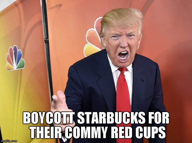 Trump Yelling | BOYCOTT STARBUCKS FOR THEIR COMMY RED CUPS | image tagged in trump yelling | made w/ Imgflip meme maker