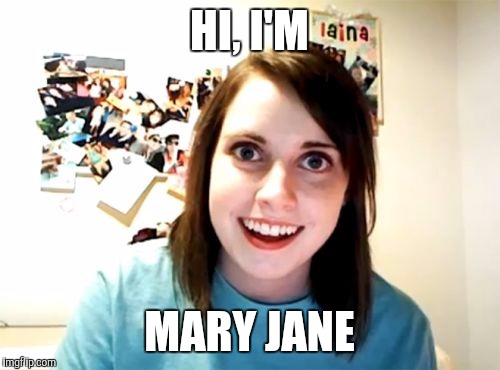 Overly Attached Girlfriend Meme | HI, I'M MARY JANE | image tagged in memes,overly attached girlfriend | made w/ Imgflip meme maker