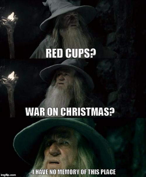 Confused Gandalf Meme | RED CUPS? WAR ON CHRISTMAS? ...I HAVE NO MEMORY OF THIS PLACE | image tagged in memes,confused gandalf,AdviceAnimals | made w/ Imgflip meme maker