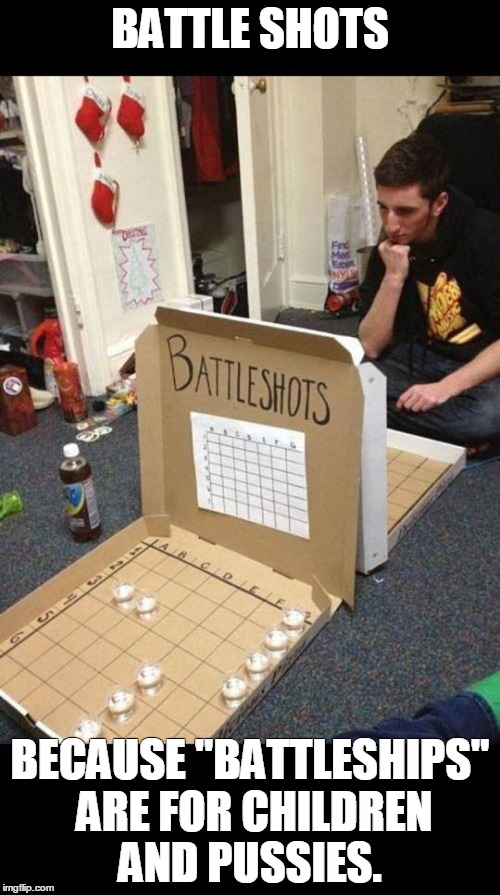 "Battle Shots | BATTLE SHOTS BECAUSE ""BATTLESHIPS"" ARE FOR CHILDREN AND PUSSIES. 