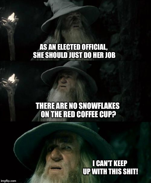 Confused Gandalf Meme | AS AN ELECTED OFFICIAL, SHE SHOULD JUST DO HER JOB THERE ARE NO SNOWFLAKES ON THE RED COFFEE CUP? I CAN'T KEEP UP WITH THIS SHIT! | image tagged in memes,confused gandalf | made w/ Imgflip meme maker