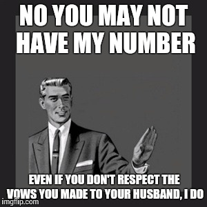 If you're married, the answer is no. Stop asking. | NO YOU MAY NOT HAVE MY NUMBER EVEN IF YOU DON'T RESPECT THE VOWS YOU MADE TO YOUR HUSBAND, I DO | image tagged in memes,kill yourself guy,marriage,cheating | made w/ Imgflip meme maker
