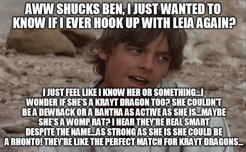 Star Wars Astrology  | AWW SHUCKS BEN, I JUST WANTED TO KNOW IF I EVER HOOK UP WITH LEIA AGAIN? I JUST FEEL LIKE I KNOW HER OR SOMETHING...I WONDER IF SHE'S A KRAY | image tagged in luke isn't sure about ben,astrology,star wars kills disney,disney killed star wars,bullshit | made w/ Imgflip meme maker