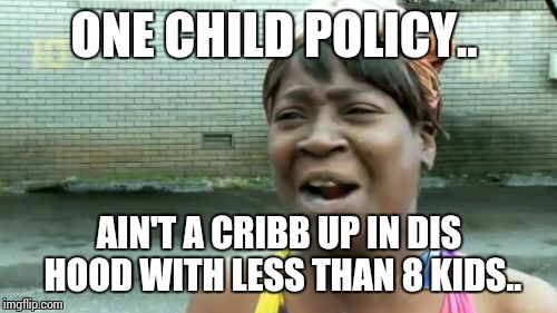 Aint Nobody Got Time For That Meme | ONE CHILD POLICY.. AIN'T A CRIBB UP IN DIS HOOD WITH LESS THAN 8 KIDS.. | image tagged in memes,aint nobody got time for that | made w/ Imgflip meme maker