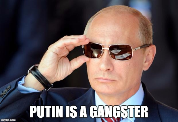 Putin with sunglasses | PUTIN IS A GANGSTER | image tagged in putin with sunglasses | made w/ Imgflip meme maker