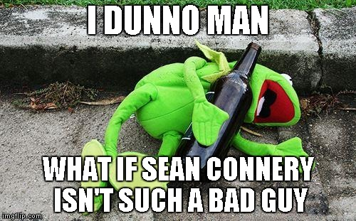 Drunk Kermit | I DUNNO MAN WHAT IF SEAN CONNERY ISN'T SUCH A BAD GUY | image tagged in drunk kermit | made w/ Imgflip meme maker
