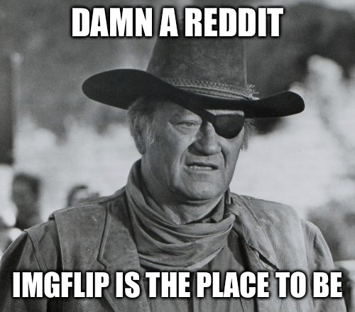 John Wayne as Rooster Cogburn | DAMN A REDDIT IMGFLIP IS THE PLACE TO BE | image tagged in john wayne as rooster cogburn | made w/ Imgflip meme maker