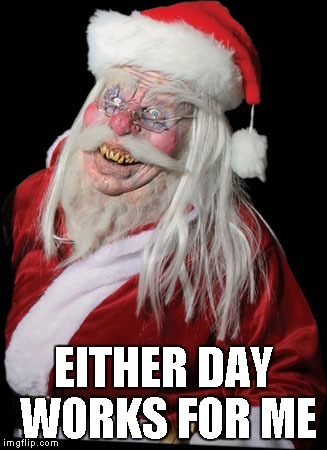 Evil Santa Claus | EITHER DAY WORKS FOR ME | image tagged in evil santa claus | made w/ Imgflip meme maker