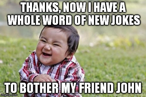Evil Toddler Meme | THANKS, NOW I HAVE A WHOLE WORD OF NEW JOKES TO BOTHER MY FRIEND JOHN | image tagged in memes,evil toddler | made w/ Imgflip meme maker